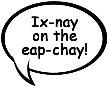 Ix-nay on the eap-chay!