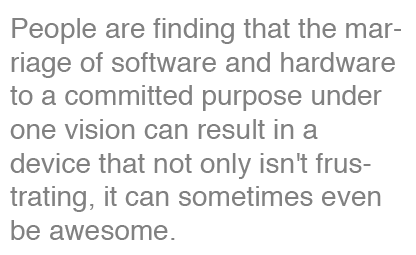 People are finding that the marriage of software and hardware to a committed purpose under one vision can result in a device that not only isn't frustrating, it can sometimes even be awesome.