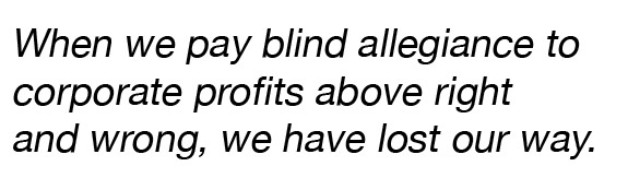 """Pull quote: """"When we pay blind allegiance to corporate profits above right and wrong, we have lost our way."""""""