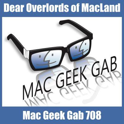 Dear Overlords of MacLand Mac Geek Gab 708