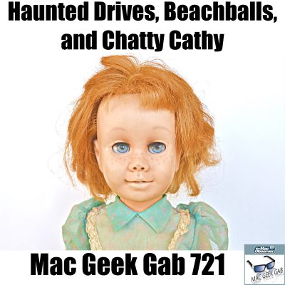 Chatty Cathy with Haunted Drives, Beachballs, and Chatty Cathy –Mac Geek Gab 721