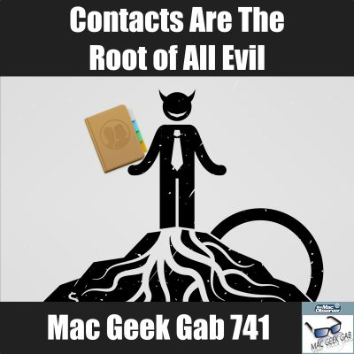 Contacts Are the Root of All Evil –Mac Geek Gab 741