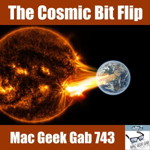 Sun Rays blasting earth –The Cosmic Bit Flip - Mac Geek Gab 743