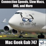 Connection Speeds, Slow Macs, DNS, and More – Mac Geek Gab Podcast 747