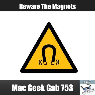 Beware The Magnets Mac Geek Gab 753