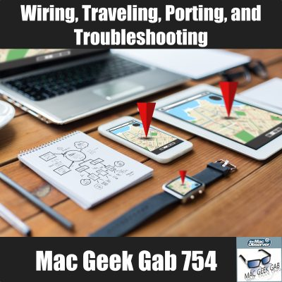 Wiring, Traveling, Porting, and Troubleshooting – Mac Geek Gab 754