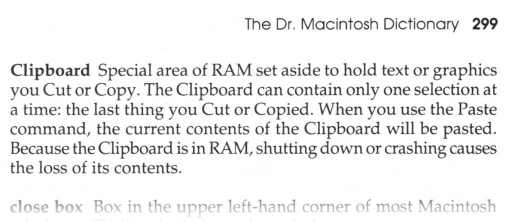 The Clipboard is a special area of RAM set aside to hold text or graphics you Cut or Copy. The Clipboard can contain only one selection at a time: the last thing you Cut or Copied. When you use the Paste command, the current contents of the Clipboard will be pasted. Because the Clipboard is held in RAM, shutting down, restarting, or crashing causes the loss of its contents.