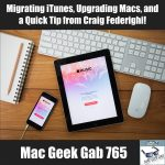 Migrating iTunes, Upgrading Macs, and a Quick Tip from Craig Federighi – Mac Geek Gab 765