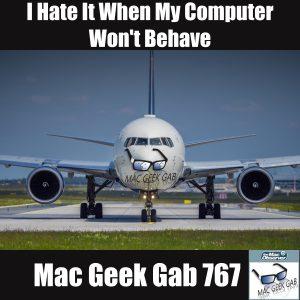 Mac Geek Gab 767 - Computer Behave!