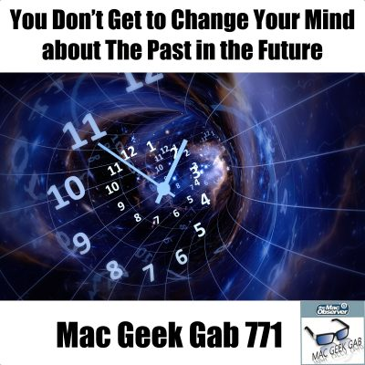 You Don't Get to Change Your Mind about The Past in the Future – Mac Geek Gab Podcast 771