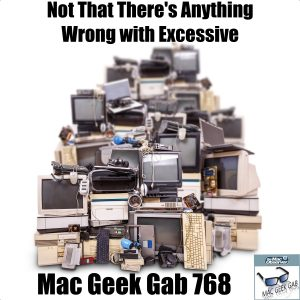 Not That There's Anything Wrong With Excessive – Mac Geek Gab 768