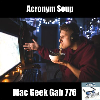 Acronym Soup – Mac Geek Gab Podcast 776