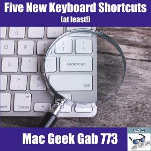 Five New Keyboard Shortcuts, Cool Stuff Found, and More Tips – Mac Geek Gab 773