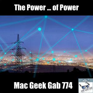 The Power ... of Power –Mac Geek Gab Podcast 774