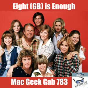 Eight (GB) is Enough – Mac Geek Gab 783