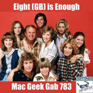 Eight (GB) is Enough –Mac Geek Gab 783