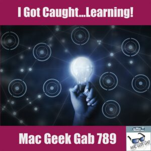 I Got Caught ... Learning! – Mac Geek Gab 789