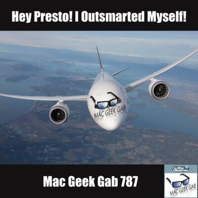 Hey Presto! I Outsmarted Myself! –Mac Geek Gab 787