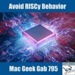 Avoid RISCy Behavior –Mac Geek Gab 795