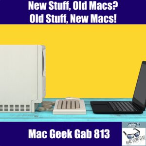 Old Mac facing New Mac - Mac Geek Gab 813
