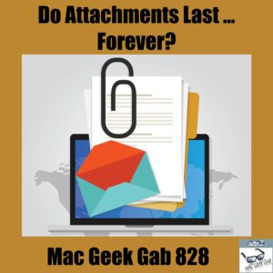 Mac Geek Gab 828 Episode Image - Do Mail Attachments Last Forever?