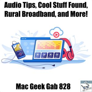 Mac Geek Gab 828 episode image with picture of iPhone, headphones and computer with audio files. Text: Audio Tips, Cool Stuff Found, Rural Broadband, and More!