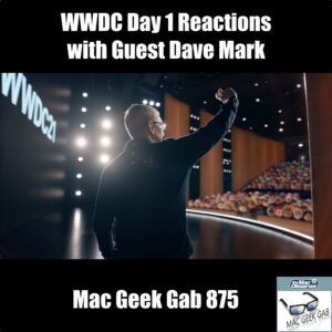 WWDC21 Day 1 Reactions with Guest Dave Mark —Mac Geek Gab 875 episode image
