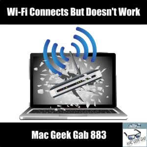 Wi-Fi Connects But Doesn't Work –Mac Geek Gab 883 episode image