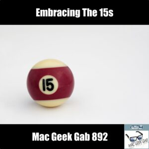 Embracing the 15s —Mac Geek Gab 892 episode image