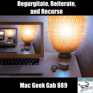 Regurgitate, Reiterate, and Recurse —Mac Geek Gab 889 episode image